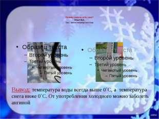 Почему нельзя есть снег? Опыт №2. Цель: сравнить температуру снега и воды. В