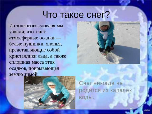 Что такое снег? Из толкового словаря мы узнали, что снег- атмосферные осадки...