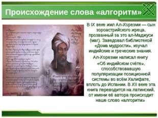 Происхождение слова «алгоритм» В IX веке жил Ал-Хорезми — сын зороастрийского