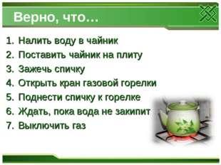 Верно, что… Налить воду в чайник Поставить чайник на плиту Зажечь спичку Откр