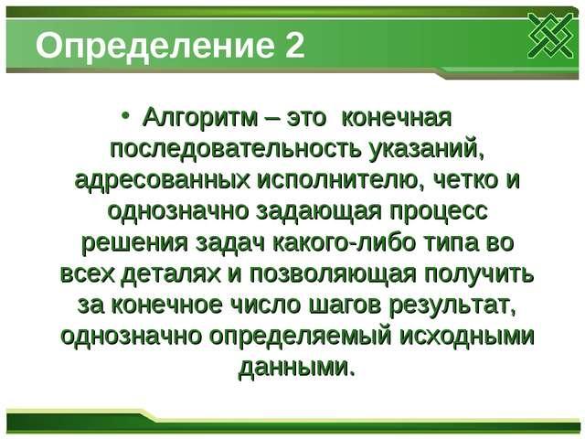 Определение 2 Алгоритм – это конечная последовательность указаний, адресованн...