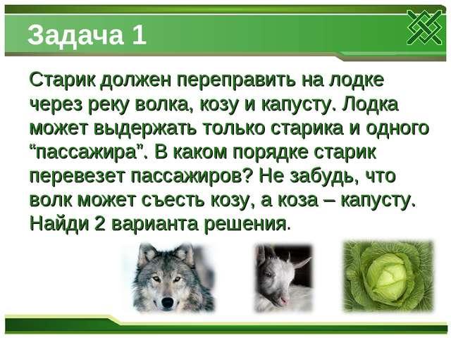 Задача 1 Старик должен переправить на лодке через реку волка, козу и капусту...