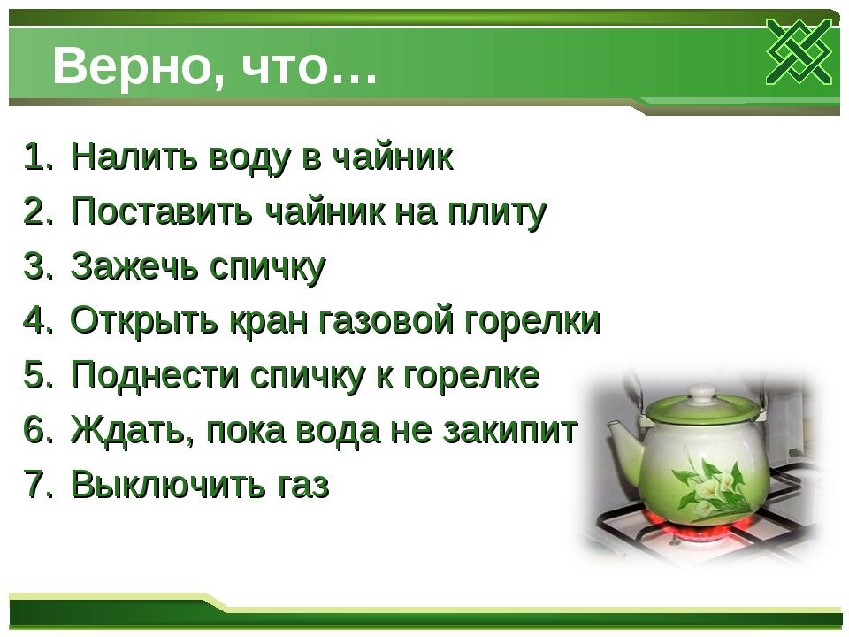 Верно, что… Налить воду в чайник Поставить чайник на плиту Зажечь спичку Откр...