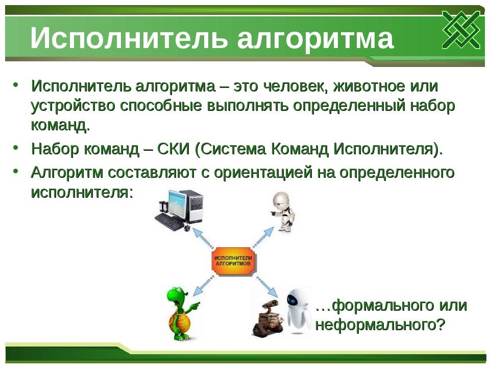 Исполнитель алгоритма Исполнитель алгоритма – это человек, животное или устро...