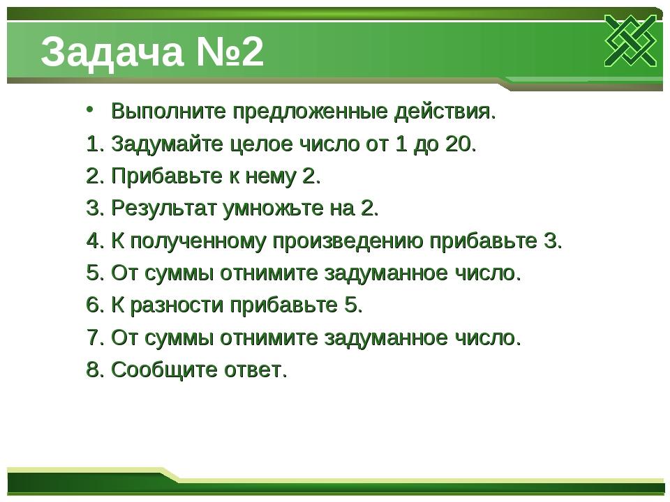 Задача №2 Выполните предложенные действия. Задумайте целое число от 1 до 20....