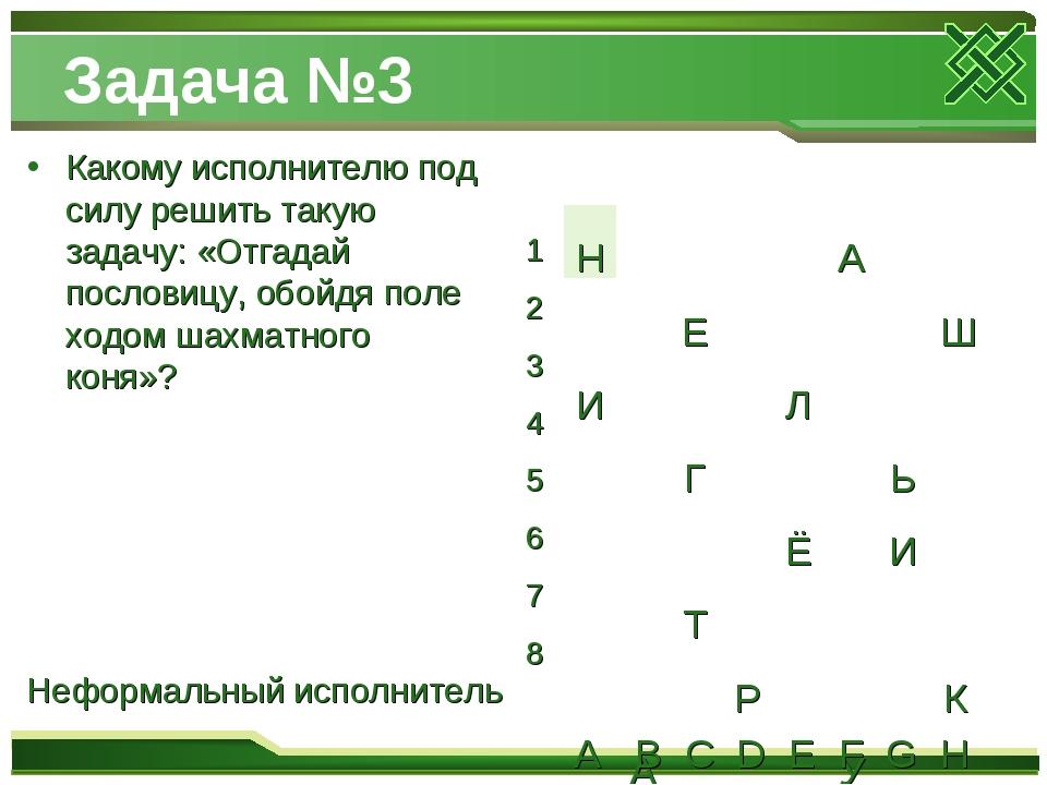 Задача №3 Какому исполнителю под силу решить такую задачу: «Отгадай пословицу...