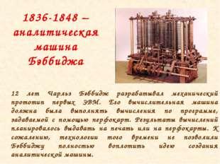 1836-1848 – аналитическая машина Бэббиджа 12 лет Чарльз Бэббидж разрабатывал