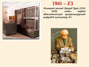 1941 – Z3 Немецкий ученый Конрад Цузе (1910 – 1995). создал первый автоматиче