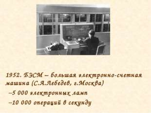 1952. БЭСМ – большая электронно-счетная машина (С.А.Лебедев, г.Москва) 5 000