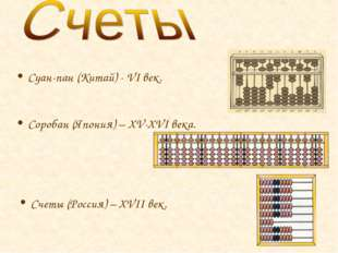 Соробан (Япония) – XV-XVI века. Суан-пан (Китай) - VI век. Счеты (Россия) – X
