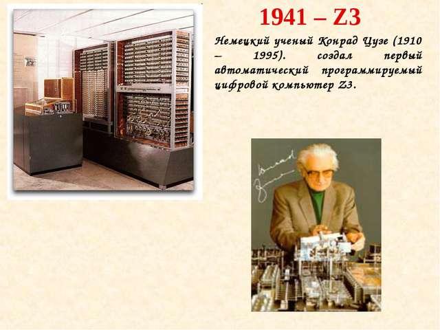 1941 – Z3 Немецкий ученый Конрад Цузе (1910 – 1995). создал первый автоматиче...