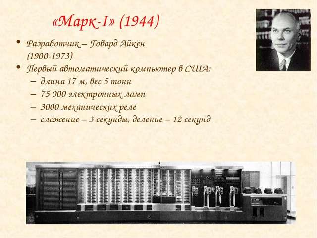 «Марк-I» (1944) Разработчик – Говард Айкен (1900-1973) Первый автоматический...