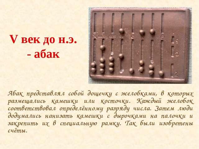 V век до н.э. - абак Абак представлял собой дощечку с желобками, в которых ра...