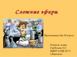 Сложные эфиры Презентация для 10 класса Учитель химии Горбунова О.С. МБОУ СОШ