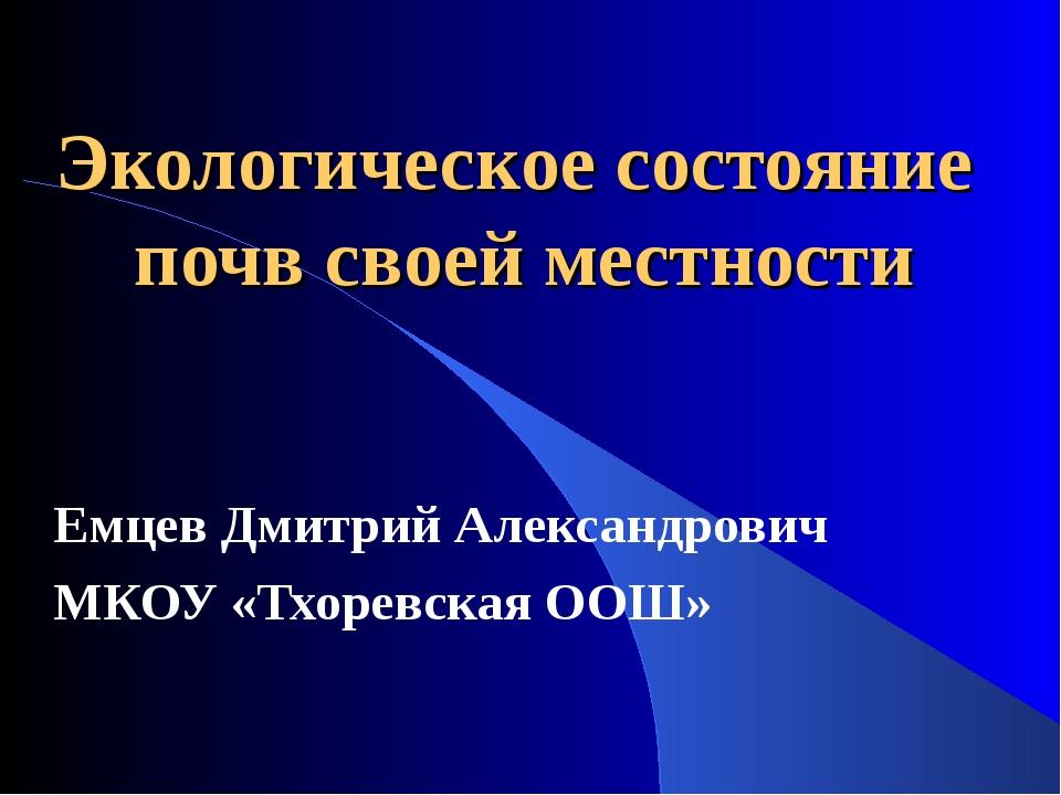 Экологическое состояние почв своей местности Емцев Дмитрий Александрович МКОУ...
