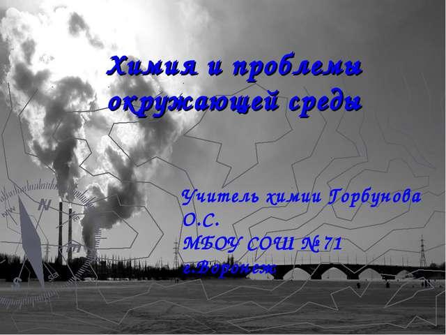 Химия и проблемы окружающей среды Учитель химии Горбунова О.С. МБОУ СОШ № 71...