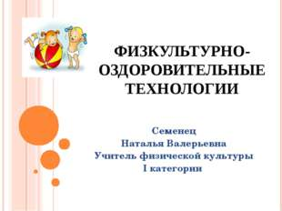 ФИЗКУЛЬТУРНО-ОЗДОРОВИТЕЛЬНЫЕ ТЕХНОЛОГИИ Семенец Наталья Валерьевна Учитель фи
