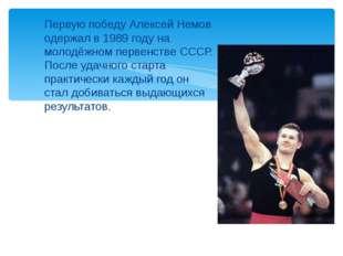 Первую победу Алексей Немов одержал в 1989 году на молодёжном первенстве СССР