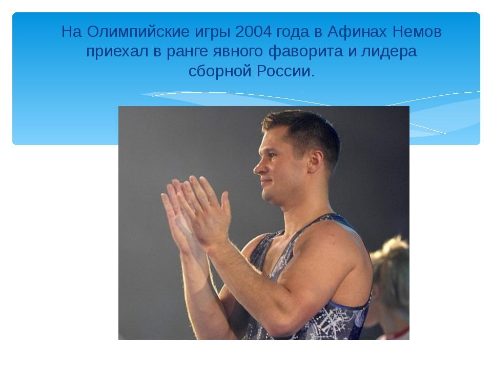 На Олимпийские игры 2004 года в Афинах Немов приехал в ранге явного фаворита...
