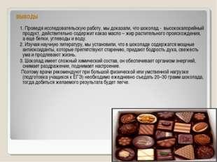 ВЫВОДЫ 1. Проведя исследовательскую работу, мы доказали, что шоколад - высоко