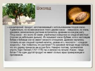Шоколад — кондитерский продукт, изготавливаемый с использованием плодовкак