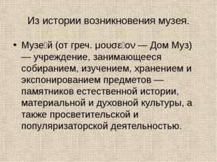 Из истории возникновения музея. Музе́й (от греч. μουσεῖον — Дом Муз) — учрежд