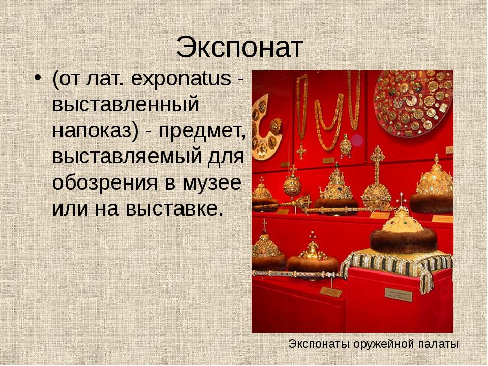 Экспонат (от лат. exponatus - выставленный напоказ) - предмет, выставляемый д...