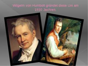 Wilgelm von Humbolt gründet diese Uni am 1810 Jachren.
