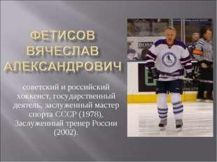 советский и российский хоккеист, государственный деятель, заслуженный мастер