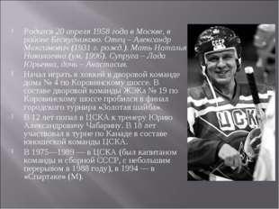 Родился 20 апреля 1958 года в Москве, в районе Бескудниково. Отец – Александр
