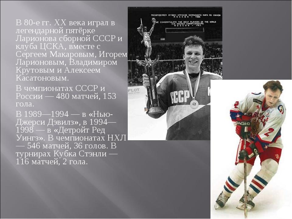 В 80-е гг. XX века играл в легендарной пятёрке Ларионова сборной СССР и клуба...