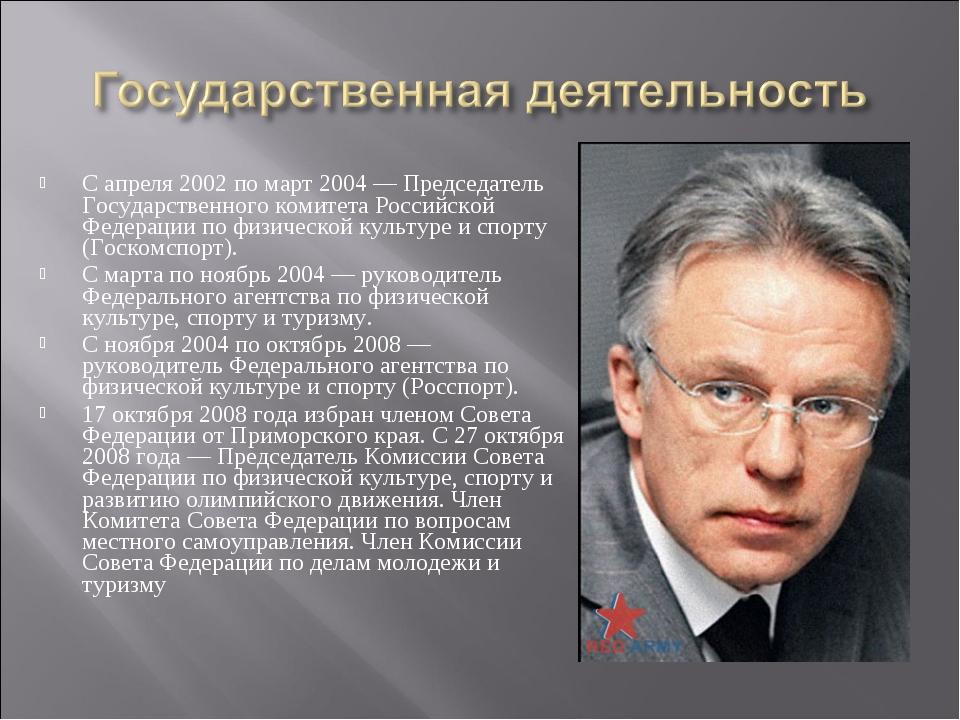 С апреля 2002 по март 2004 — Председатель Государственного комитета Российско...