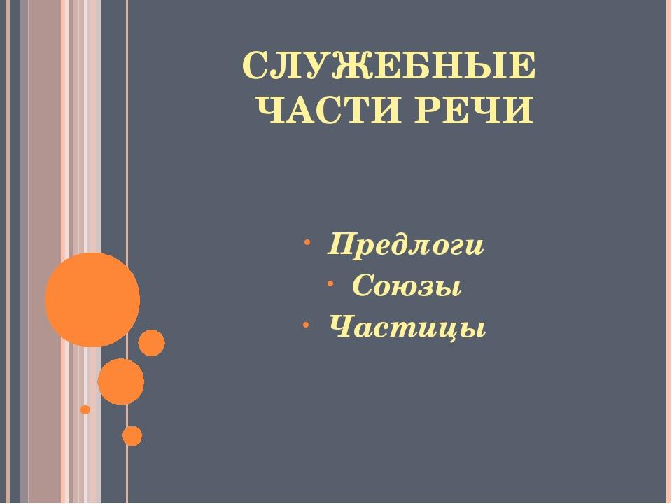 СЛУЖЕБНЫЕ ЧАСТИ РЕЧИ Предлоги Союзы Частицы