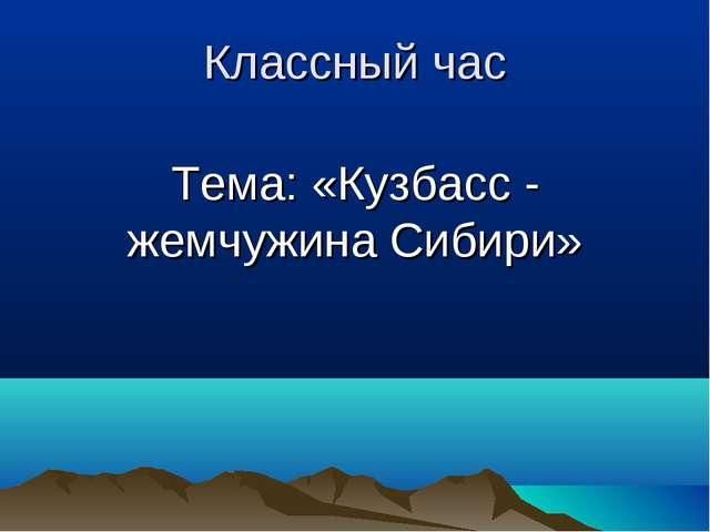 Классный час Тема: «Кузбасс - жемчужина Сибири»