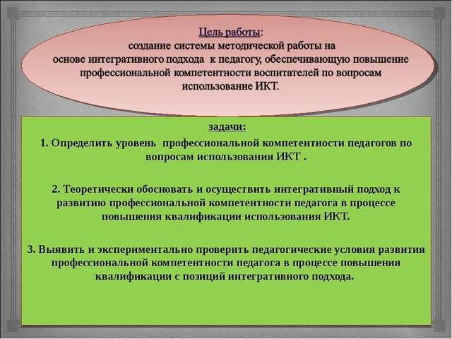 задачи: 1. Определить уровень профессиональной компетентности педагогов по в...