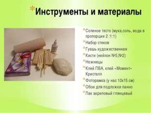 Инструменты и материалы Соленое тесто (мука,соль, вода в пропорции 2 :1:1) На