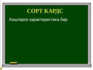 СОРТ КАРДС Кошларга характеристика бир.