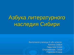 Азбука литературного наследия Сибири Выполнили ученицы 6 «В» класса: Килина С