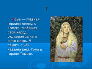 Т Тома— главная героиня легенд о Томске, любящая свой народ, отдавшая за нег