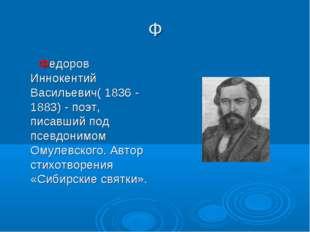 Ф  Федоров Иннокентий Васильевич( 1836 - 1883) - поэт, писавший под псевдони