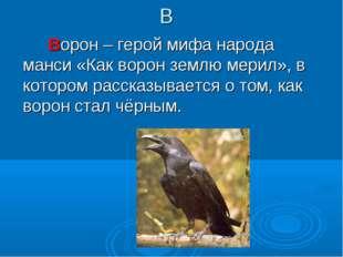 В Ворон – герой мифа народа манси «Как ворон землю мерил», в котором рассказы