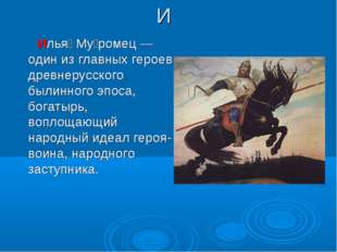 И Илья́ Му́ромец— один из главных героев древнерусского былинного эпоса, бог