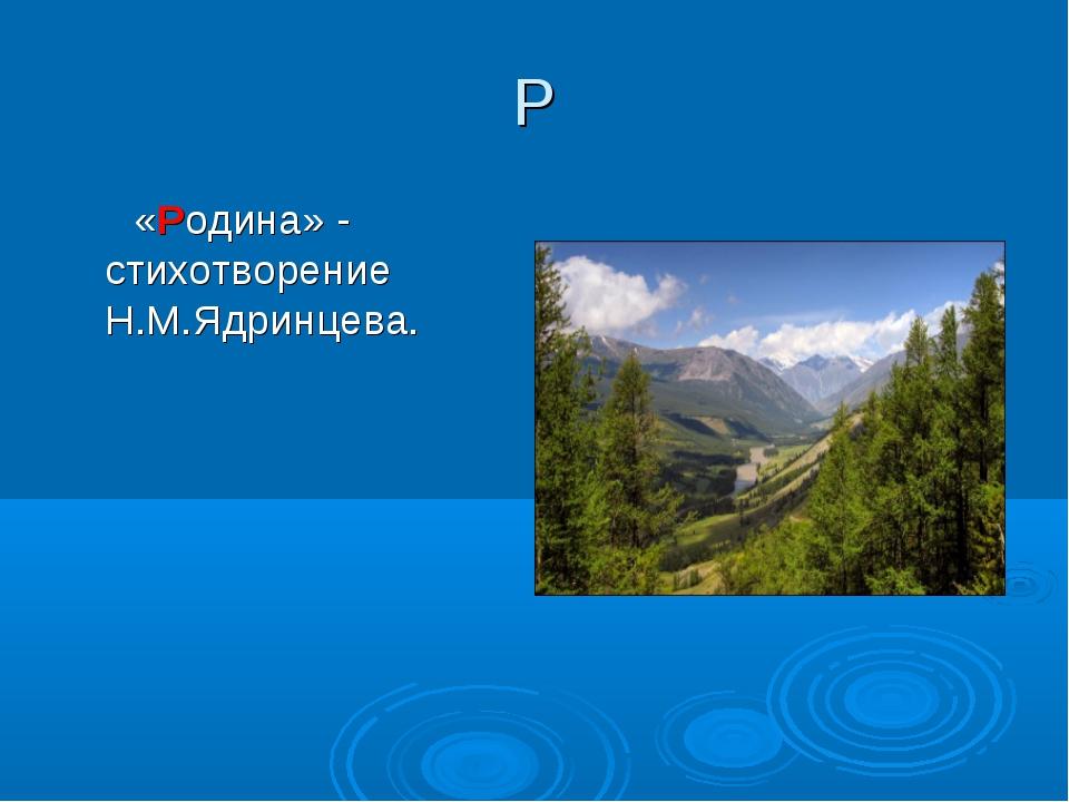 Р «Родина» - стихотворение Н.М.Ядринцева.