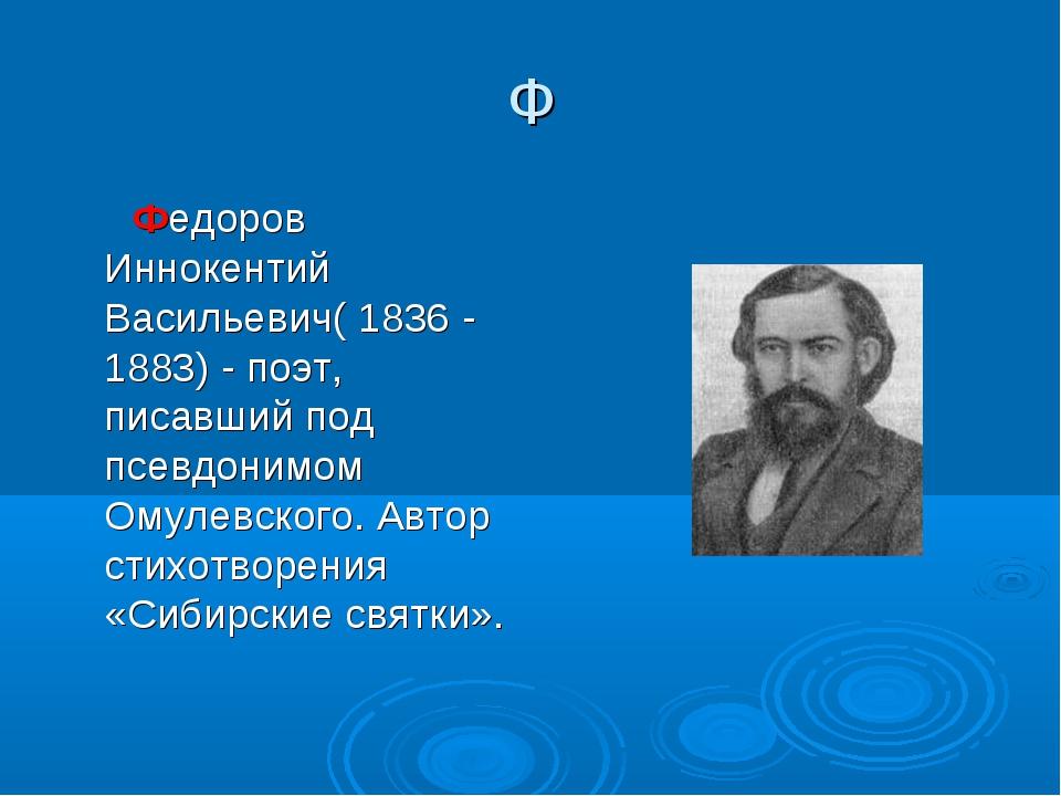 Ф  Федоров Иннокентий Васильевич( 1836 - 1883) - поэт, писавший под псевдони...