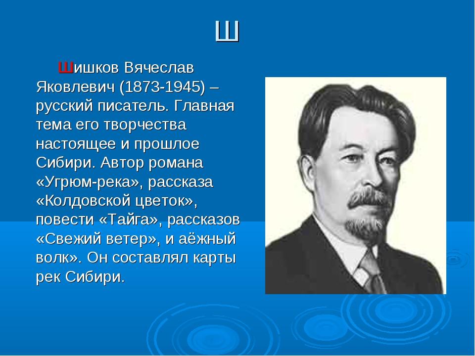 Ш Шишков Вячеслав Яковлевич (1873-1945) – русский писатель. Главная тема его...