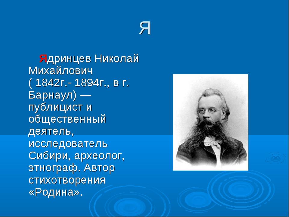 Я Ядринцев Николай Михайлович (1842г.-1894г.,в г. Барнаул) — публицист и о...