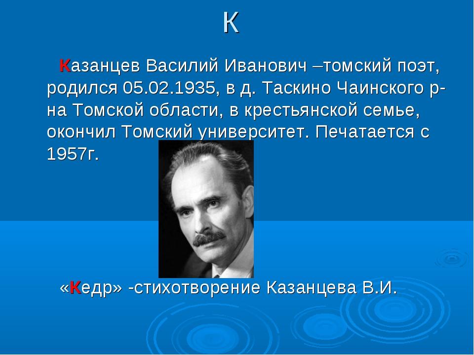 К Казанцев Василий Иванович –томский поэт, родился 05.02.1935, в д. Таскино Ч...