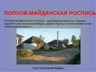 ПОЛХОВ-МАЙДАНСКАЯ РОСПИСЬ ПОЛХОВ-МАЙДАНСКАЯ РОСПИСЬ - производство расписных