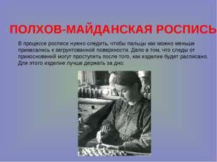 ПОЛХОВ-МАЙДАНСКАЯ РОСПИСЬ В процессе росписи нужно следить, чтобы пальцы как