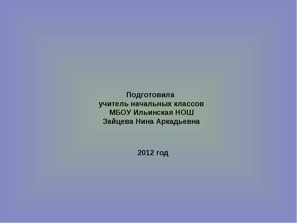 Подготовила учитель начальных классов МБОУ Ильинская НОШ Зайцева Нина Аркадье...